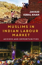 Muslims in Indian Labour Market: Access and Opportunities by Javaid Iqbal Khan