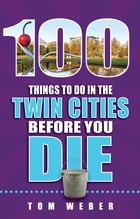 100 Things to Do in the Twin Cities Before You Die by Tom Weber