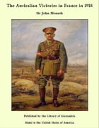 The Australian Victories in France in 1918 by Sir John Monash