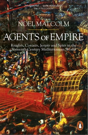 Agents of Empire Knights,  Corsairs,  Jesuits and Spies in the Sixteenth-Century Mediterranean World