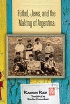 Fútbol, Jews, and the Making of Argentina by Raanan Rein