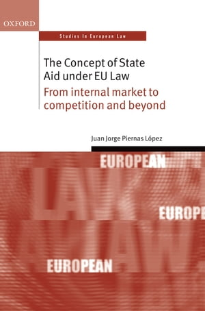 The Concept of State Aid Under EU Law From internal market to competition and beyond