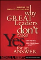 Why Great Leaders Don't Take Yes for an Answer: Managing for Conflict and Consensus by Michael A. Roberto