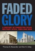 Faded Glory: A Century of Forgotten Military Sites in Texas, Then and Now by Thomas E. Alexander