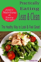 Practically Eating Lean & Clean: 200+ Nutritious & Tasty Recipes-The Healthy Way to Look & Feel Great! by Pamela Vale