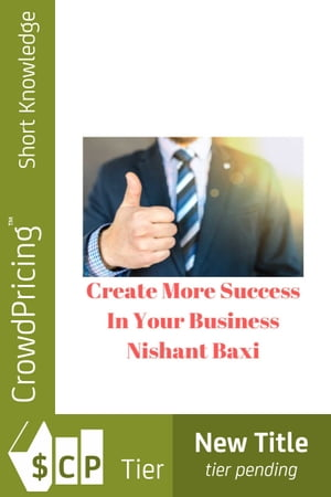 Create More Success In Your Business by NISHANT BAXI