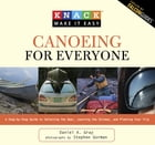 Knack Canoeing for Everyone: A Step-by-Step Guide to Selecting the Gear, Learning the Strokes, and…