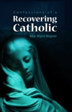 Recovering Catholic (2nd ed.): How to be Catholic without being Roman Catholic by Wynn Wagner