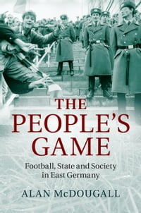 The People's Game: Football, State and Society in East Germany