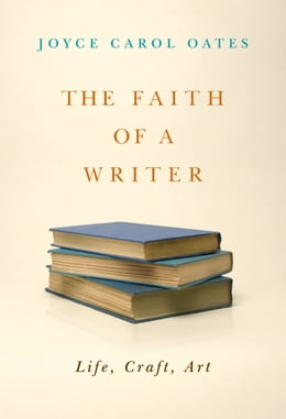Book The Faith of a Writer: Life, Craft, Art by Joyce Carol Oates