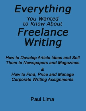 Everything You Wanted To Know About Freelance Writing: How to Develop Article Ideas and Sell Them to Newspapers and Magazines & How to Find, Price and Manage Corporate Writing Assignments