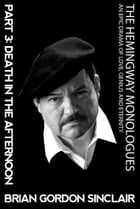 The Hemingway Monologues: An Epic Drama of Love, Genius and Eternity: Part Three: Death in the Afternoon by Brian Gordon Sinclair