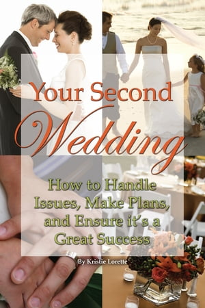 Your Second Wedding: How to Handle Issues, Make Plans, and Ensure it's a Great Success by Kristie Lorette