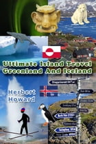Ultimate Island Travel: Greenland And Iceland by Herbert Howard