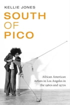 South of Pico: African American Artists in Los Angeles in the 1960s and 1970s by Kellie Jones