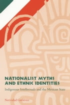Nationalist Myths and Ethnic Identities: Indigenous Intellectuals and the Mexican State by Natividad Gutierrez