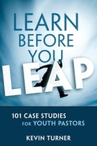 Learn Before You Leap: 101 Case Studies for Youth Pastors by Kevin Turner