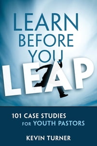 Learn Before You Leap: 101 Case Studies for Youth Pastors