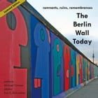 The Berlin Wall Today: Remnants, Ruins, Remembrances by Michael Cramer