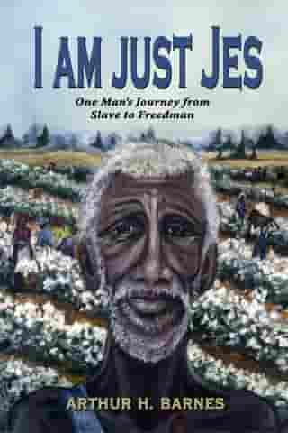 I am just Jes: One Man's Journey from Slave to Freedman by Arthur H Barnes