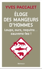 Éloge des mangeurs d'hommes. Loups, ours, requins… sauvons-les ! by Yves Paccalet