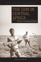 The Gun in Central Africa: A History of Technology and Politics by Giacomo Macola