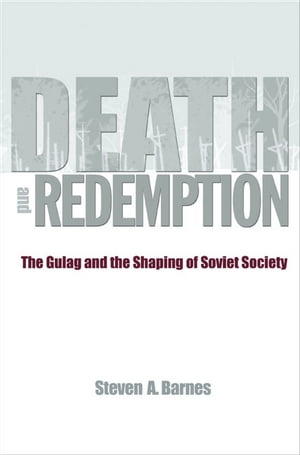 Death and Redemption The Gulag and the Shaping of Soviet Society