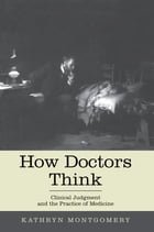 How Doctors Think: Clinical Judgment and the Practice of Medicine by Kathryn Mongtomery