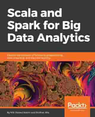 Scala and Spark for Big Data Analytics by Md. Rezaul Karim