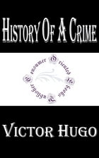 History of a Crime: The Testimony of an Eye-Witness by Victor Hugo