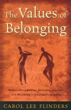 The Values of Belonging: Rediscovering Balance, Mutuality, Intuition, and Wholeness in a competitive world by Carol L. Flinders