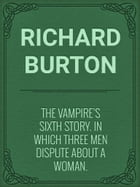 The Vampire's Sixth Story. In Which Three Men Dispute about a Woman. by Richard Burton