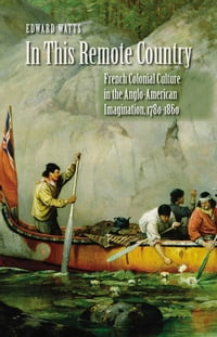 In This Remote Country: French Colonial Culture in the Anglo-American Imagination, 1780-1860
