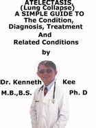 Atelectasis, (Lung Collapse) A Simple Guide To The Condition, Diagnosis, Treatment And Related Diseases by Kenneth Kee