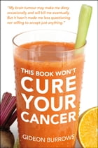 This Book Won't Cure Your Cancer by Gideon Burrows