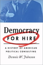 Democracy for Hire: A History of American Political Consulting by Dennis W. Johnson