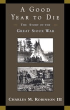 A Good Year to Die: The Story of the Great Sioux War by Charles M. Robinson, III