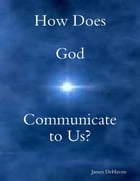 How Does God Communicate to Us? by James DeHaven