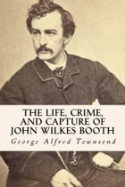 The Life, Crime, and Capture of John Wilkes Booth by True North