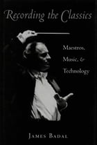 Recording the Classics: Maestros, Music, and Technology by James Badal