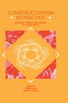 Constructionism in Practice: Designing, Thinking, and Learning in A Digital World by Yasmin B. Kafai