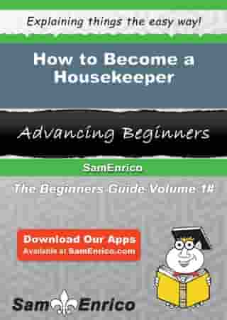 How to Become a Housekeeper: How to Become a Housekeeper by Marva Sawyers