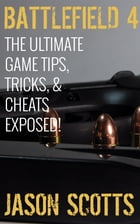 Battlefield 4 :The Ultimate Game Tips, Tricks, & Cheats Exposed! by Jason Scotts