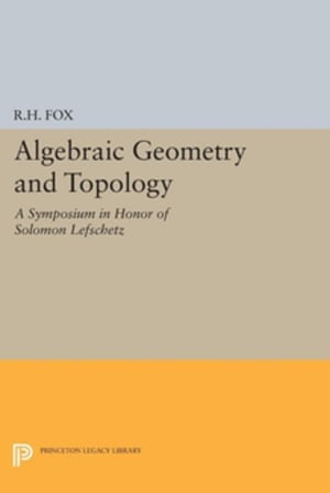 Algebraic Geometry and Topology: A Symposium in Honor of Solomon Lefschetz