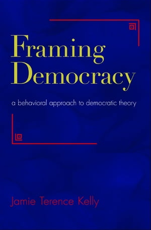 Framing Democracy A Behavioral Approach to Democratic Theory