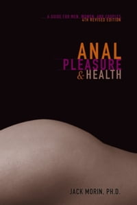 Anal Pleasure and Health: a guide for men, women and couples: a guide for men, women and couples