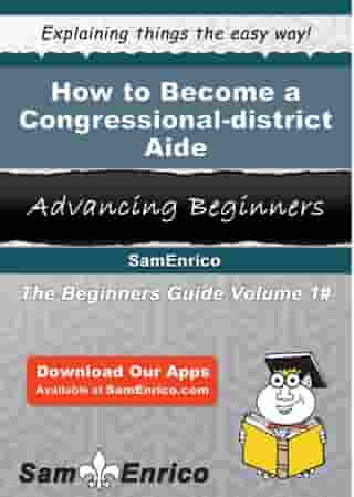 How to Become a Congressional-district Aide: How to Become a Congressional-district Aide by Charlesetta Mckenna