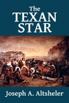 The Texan Star: The Story of a Great Fight for Liberty: [Texan Series #1] by Joseph A. Altsheler