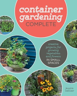 Container Gardening Complete: Creative Projects for Growing Vegetables and Flowers in Small Spaces by Jessica Walliser