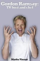 Gordon Ramsay: TV host and Chef by Martha Vincent